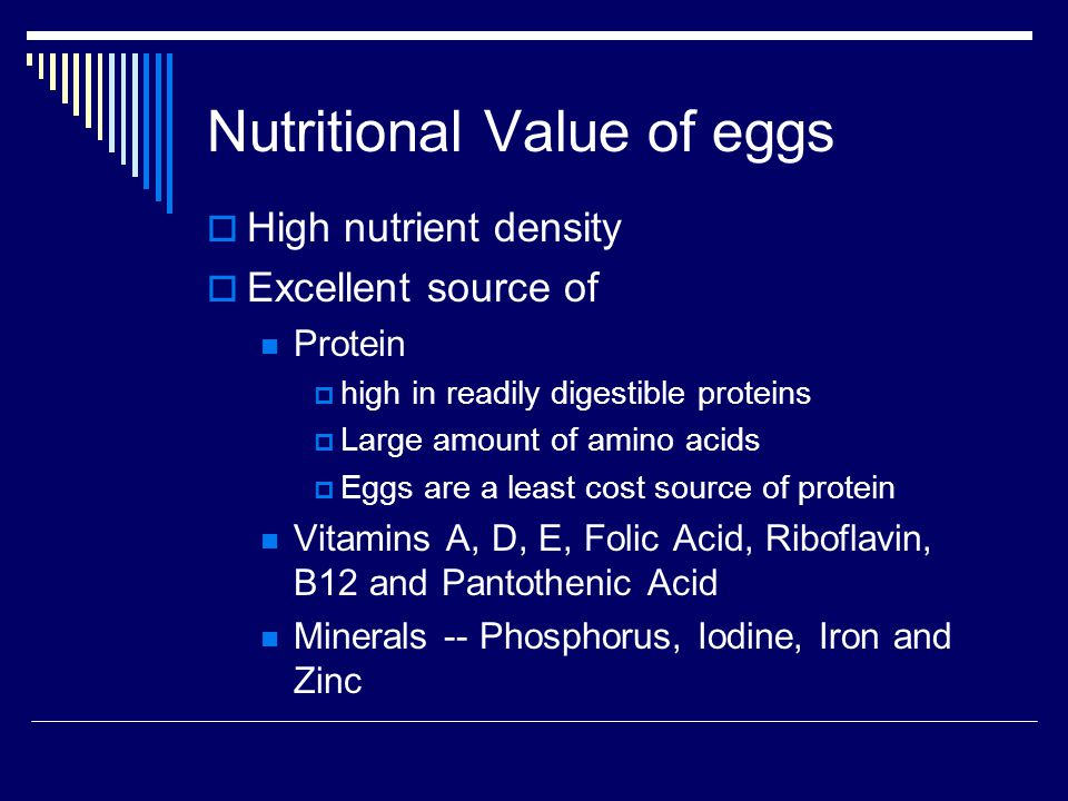 Nutritional Value of eggs High nutrient density Excellent source of Protein high in readily digestible proteins Large amount of amino acids Eggs are a least cost source of protein Vitamins A, D, E, Folic Acid, Riboflavin, B12 and Pantothenic Acid Minerals -- Phosphorus, Iodine, Iron and Zinc