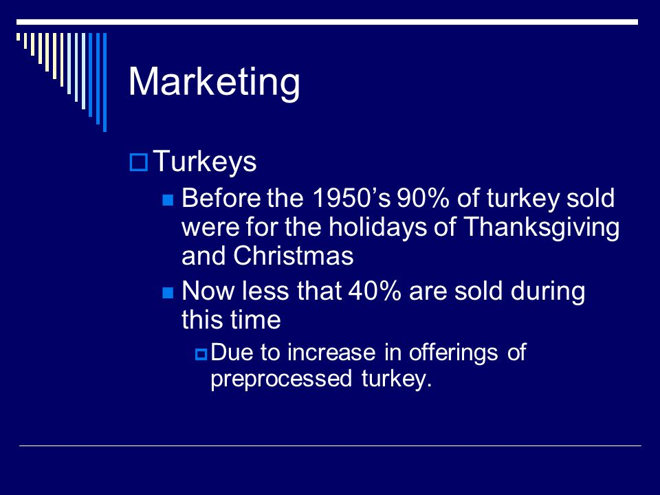 Marketing Turkeys Before the 1950s 90% of turkey sold were for the holidays of Thanksgiving and Christmas Now less that 40% are sold during this time Due to increase in offerings of preprocessed turkey.