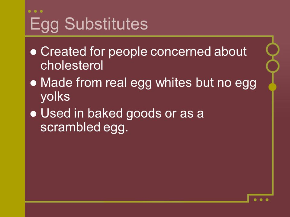 Egg Substitutes Created for people concerned about cholesterol Made from real egg whites but no egg yolks Used in baked goods or as a scrambled egg.