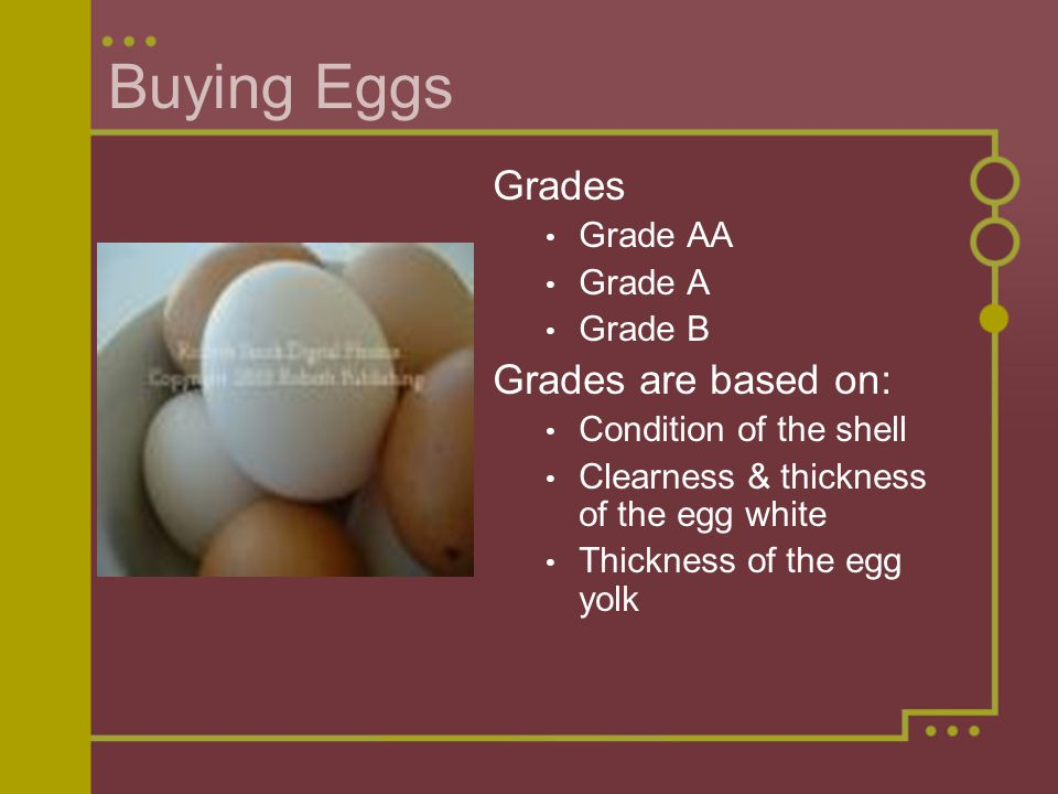 Buying Eggs Grades Grade AA Grade A Grade B Grades are based on: Condition of the shell Clearness & thickness of the egg white Thickness of the egg yolk