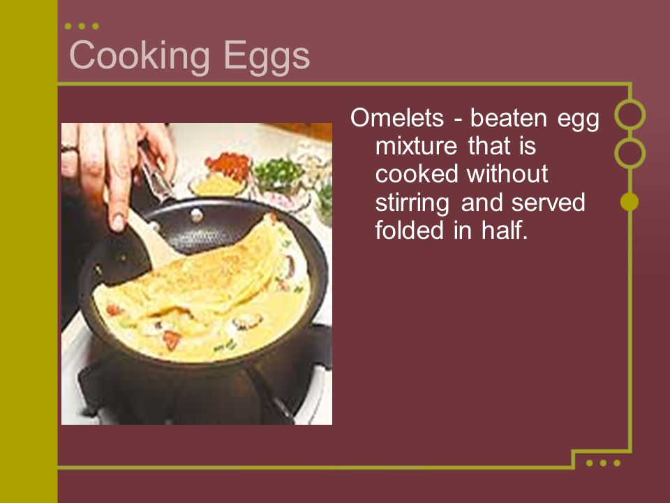 Cooking Eggs Omelets - beaten egg mixture that is cooked without stirring and served folded in half.