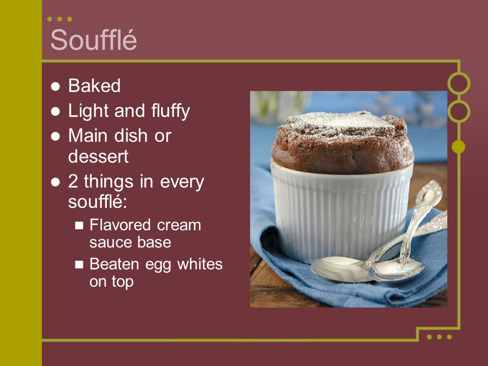Soufflé Baked Light and fluffy Main dish or dessert 2 things in every soufflé: Flavored cream sauce base Beaten egg whites on top