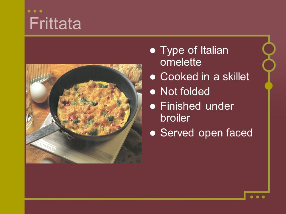 Frittata Type of Italian omelette Cooked in a skillet Not folded Finished under broiler Served open faced