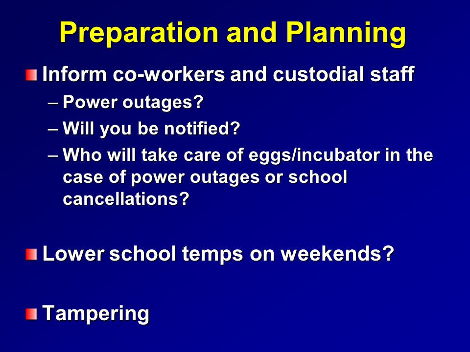 Preparation and Planning Inform co-workers and custodial staff –Power outages? –Will you be notified? –Who will take care of eggs/incubator in the cas