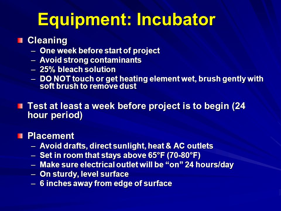 Equipment: Incubator Cleaning –One week before start of project –Avoid strong contaminants –25% bleach solution –DO NOT touch or get heating element w