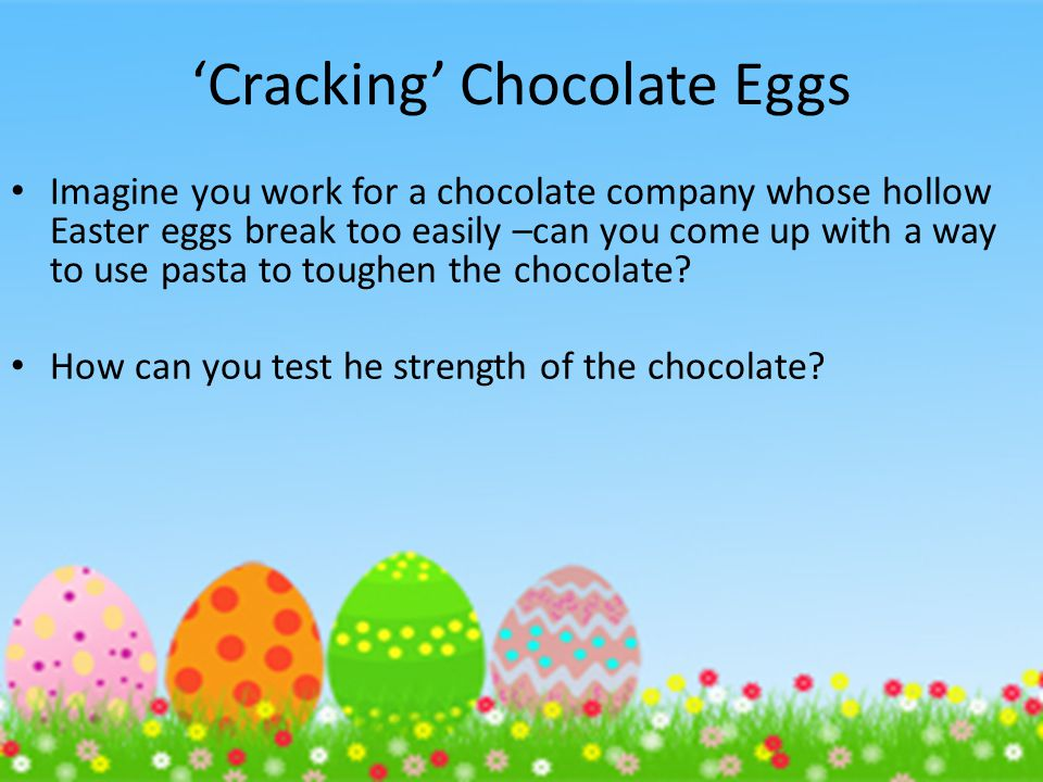 Cracking Chocolate Eggs Imagine you work for a chocolate company whose hollow Easter eggs break too easily –can you come up with a way to use pasta to toughen the chocolate.
