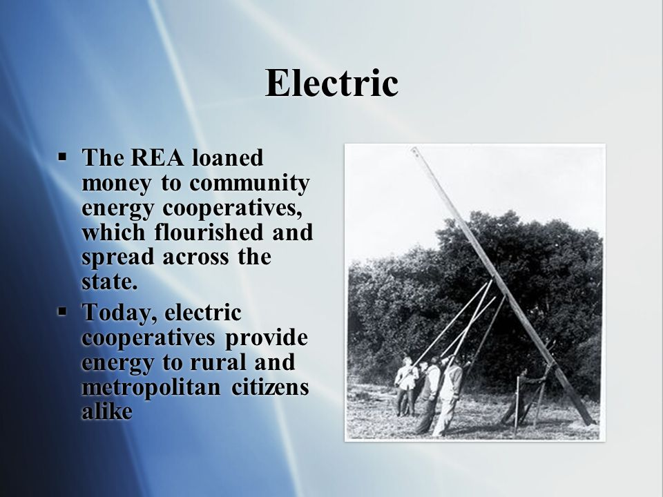 Electric The REA loaned money to community energy cooperatives, which flourished and spread across the state.