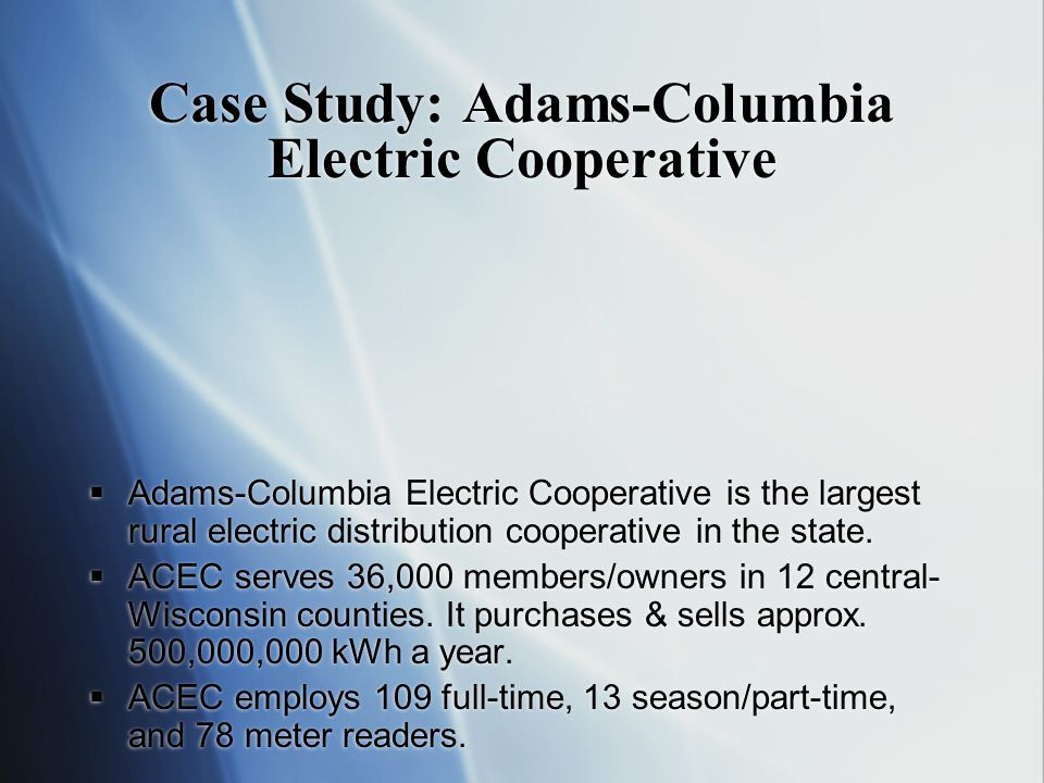 Case Study: Adams-Columbia Electric Cooperative Adams-Columbia Electric Cooperative is the largest rural electric distribution cooperative in the state.
