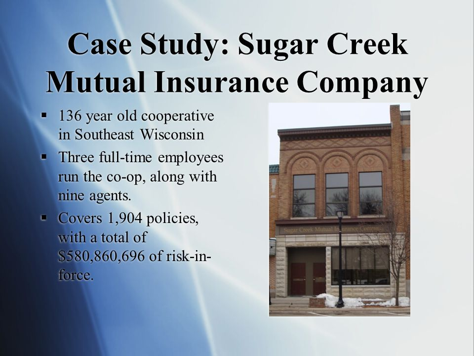 Case Study: Sugar Creek Mutual Insurance Company 136 year old cooperative in Southeast Wisconsin Three full-time employees run the co-op, along with nine agents.