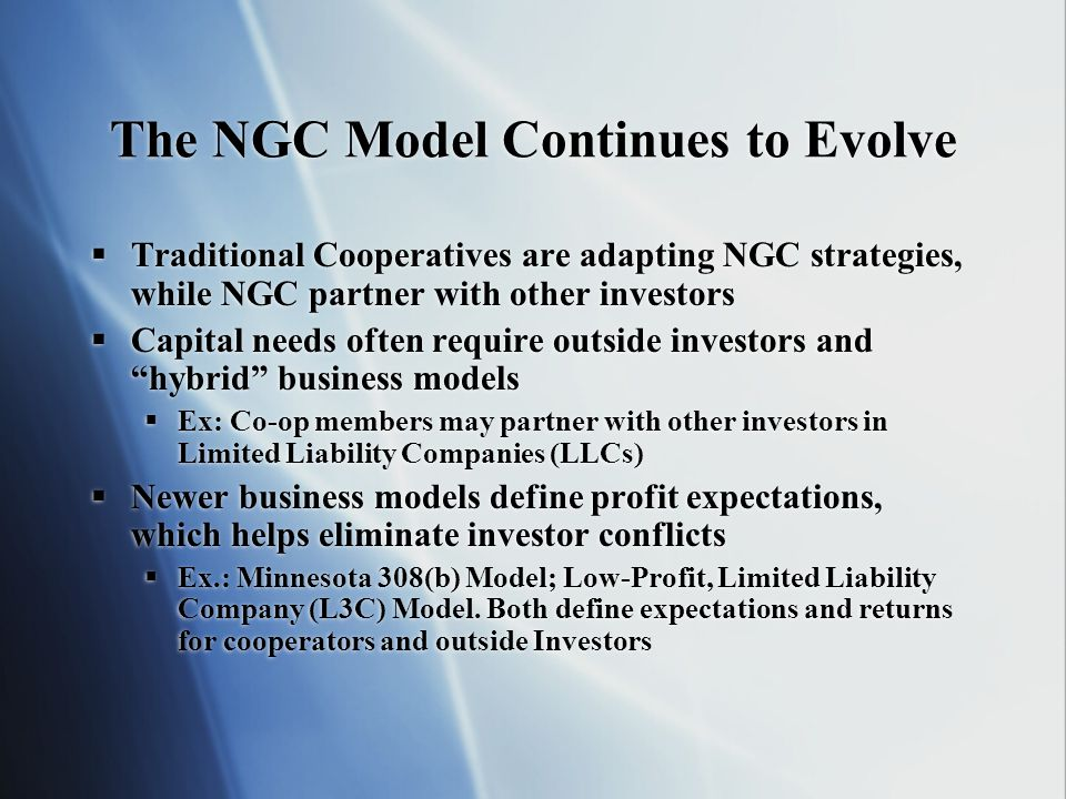 The NGC Model Continues to Evolve Traditional Cooperatives are adapting NGC strategies, while NGC partner with other investors Capital needs often require outside investors and hybrid business models Ex: Co-op members may partner with other investors in Limited Liability Companies (LLCs) Newer business models define profit expectations, which helps eliminate investor conflicts Ex.: Minnesota 308(b) Model; Low-Profit, Limited Liability Company (L3C) Model.