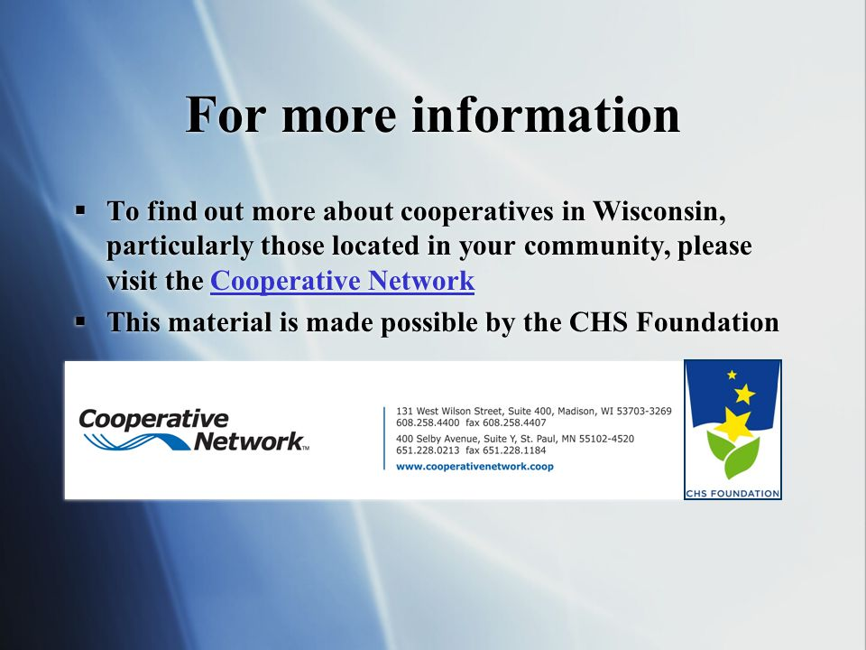 For more information To find out more about cooperatives in Wisconsin, particularly those located in your community, please visit the Cooperative NetworkCooperative Network This material is made possible by the CHS Foundation To find out more about cooperatives in Wisconsin, particularly those located in your community, please visit the Cooperative NetworkCooperative Network This material is made possible by the CHS Foundation