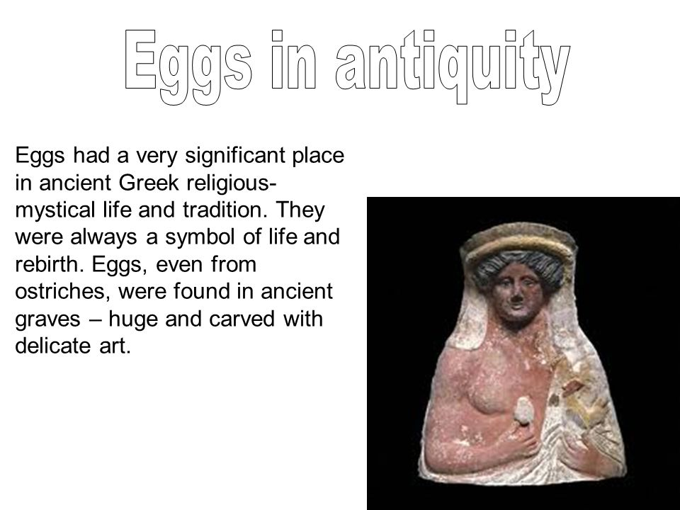 The cosmogonical egg Also, the egg is referred to in ancient Greek literature as a symbol of creation and the universe.