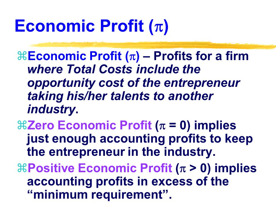 Economic Profit ( ) zEconomic Profit ( ) – Profits for a firm where Total Costs include the opportunity cost of the entrepreneur taking his/her talents to another industry.