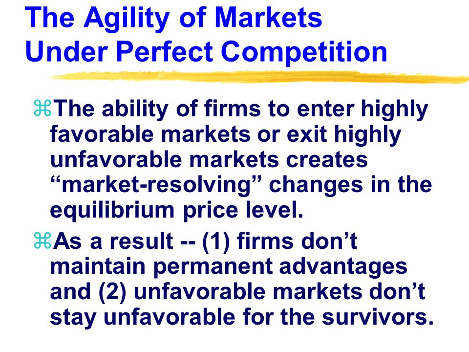 The Agility of Markets Under Perfect Competition zThe ability of firms to enter highly favorable markets or exit highly unfavorable markets creates market-resolving changes in the equilibrium price level.