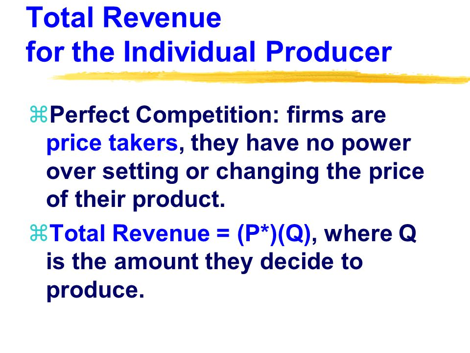 Total Revenue for the Individual Producer zPerfect Competition: firms are price takers, they have no power over setting or changing the price of their product.