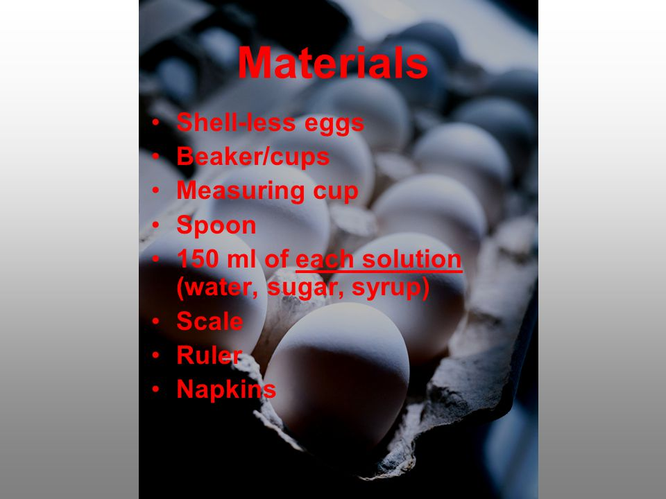Materials Shell-less eggs Beaker/cups Measuring cup Spoon 150 ml of each solution (water, sugar, syrup) Scale Ruler Napkins