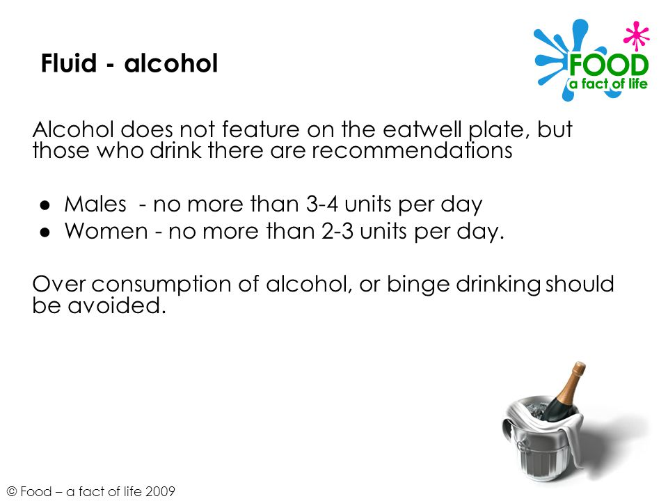 © Food – a fact of life 2009 Fluid - alcohol Alcohol does not feature on the eatwell plate, but those who drink there are recommendations Males - no m