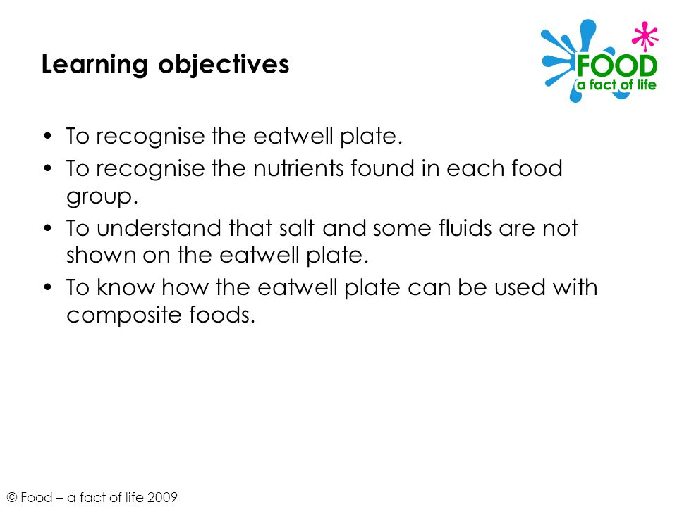© Food – a fact of life 2009 Learning objectives To recognise the eatwell plate. To recognise the nutrients found in each food group. To understand th