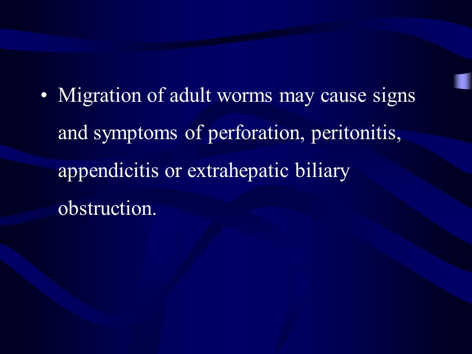 Migration of adult worms may cause signs and symptoms of perforation, peritonitis, appendicitis or extrahepatic biliary obstruction.