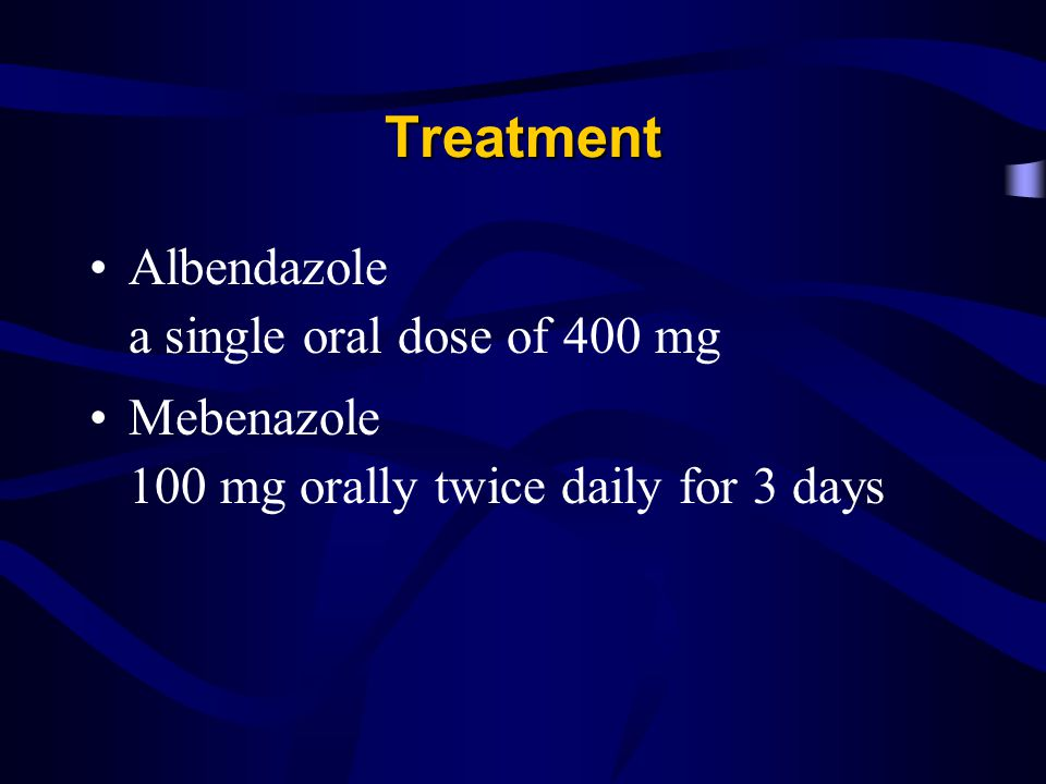 Treatment Albendazole a single oral dose of 400 mg Mebenazole 100 mg orally twice daily for 3 days