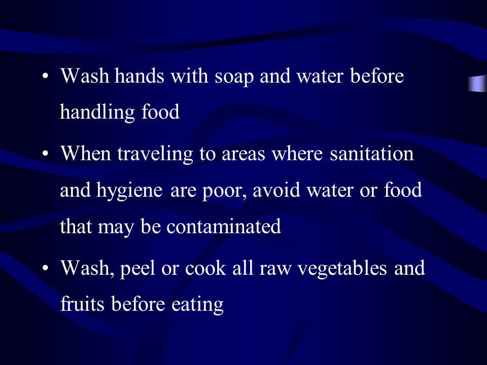 Wash hands with soap and water before handling food When traveling to areas where sanitation and hygiene are poor, avoid water or food that may be con