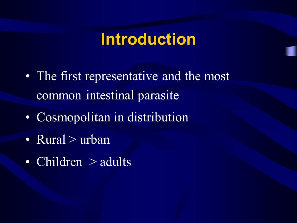 Introduction The first representative and the most common intestinal parasite Cosmopolitan in distribution Rural > urban Children > adults