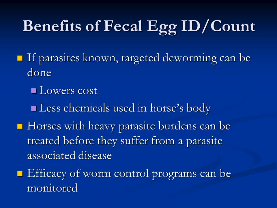 Benefits of Fecal Egg ID/Count If parasites known, targeted deworming can be done If parasites known, targeted deworming can be done Lowers cost Lower