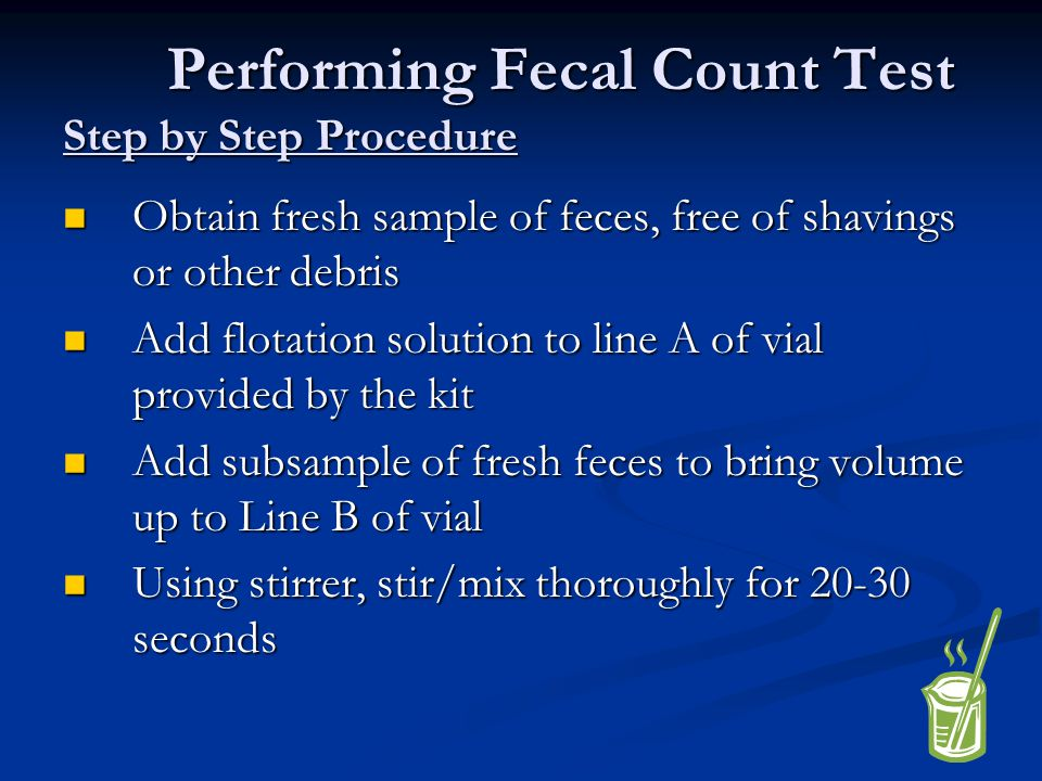 Performing Fecal Count Test Step by Step Procedure Obtain fresh sample of feces, free of shavings or other debris Obtain fresh sample of feces, free o
