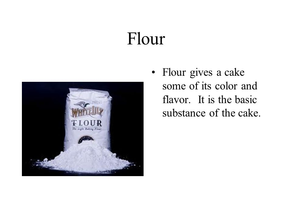 Flour Flour gives a cake some of its color and flavor. It is the basic substance of the cake.