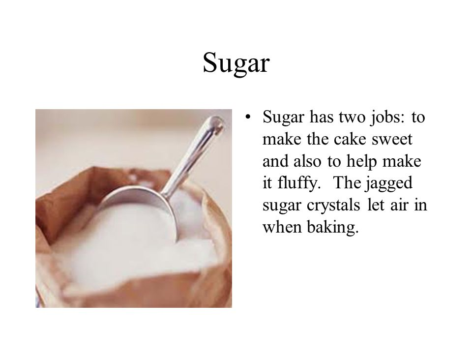 Sugar Sugar has two jobs: to make the cake sweet and also to help make it fluffy.