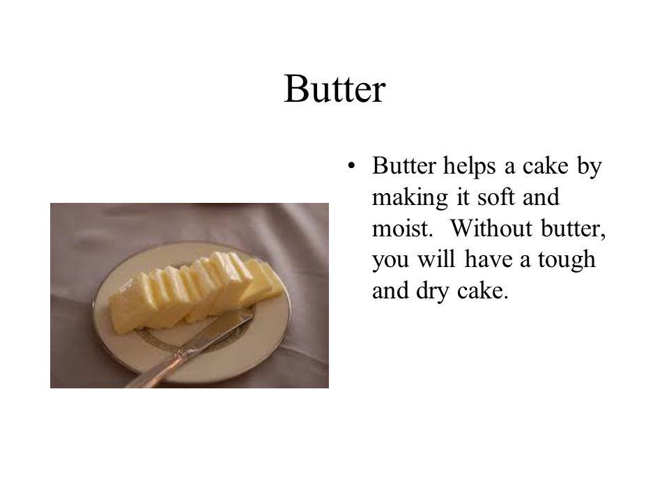 Butter Butter helps a cake by making it soft and moist.