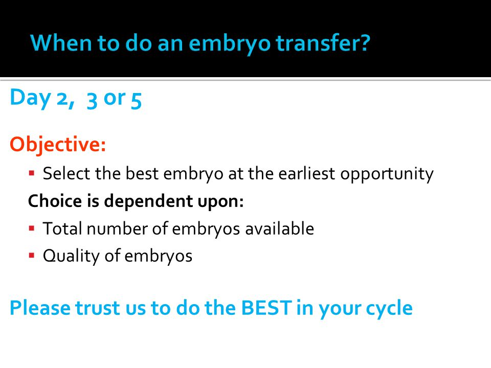 Day 2, 3 or 5 Objective: Select the best embryo at the earliest opportunity Choice is dependent upon: Total number of embryos available Quality of emb