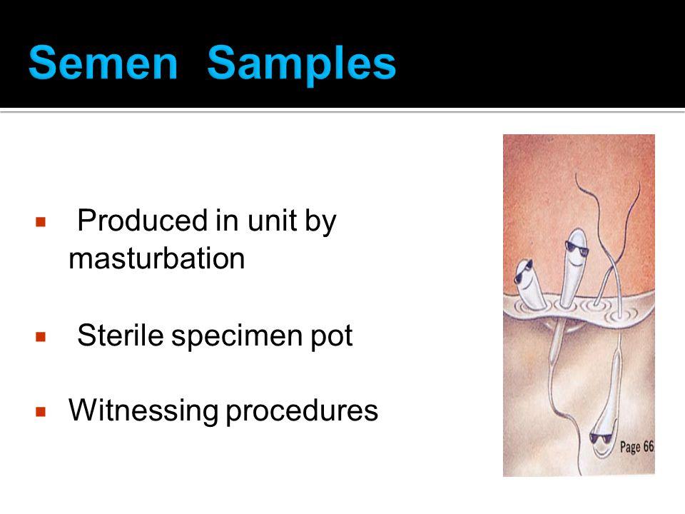 Produced in unit by masturbation Sterile specimen pot Witnessing procedures