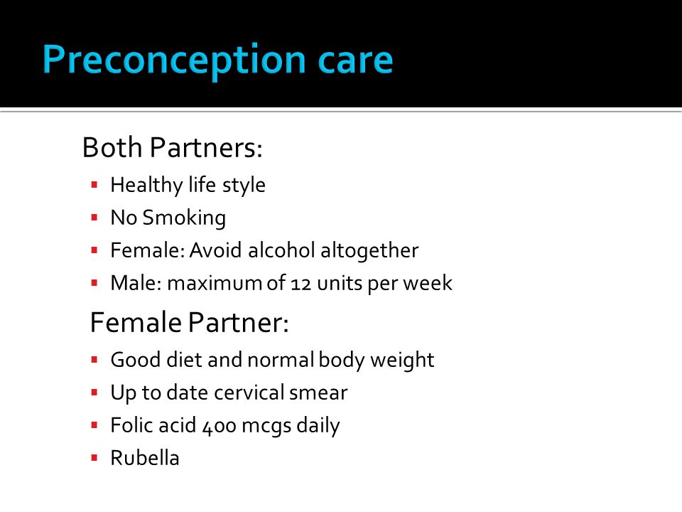 Both Partners: Healthy life style No Smoking Female: Avoid alcohol altogether Male: maximum of 12 units per week Female Partner: Good diet and normal body weight Up to date cervical smear Folic acid 400 mcgs daily Rubella