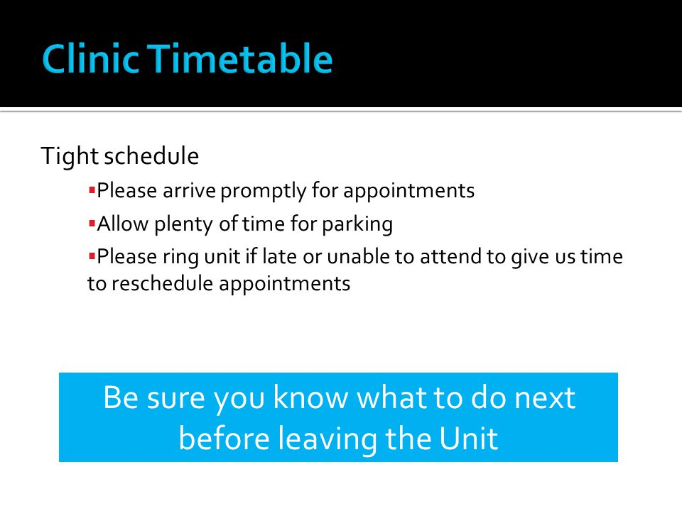 Tight schedule Please arrive promptly for appointments Allow plenty of time for parking Please ring unit if late or unable to attend to give us time t