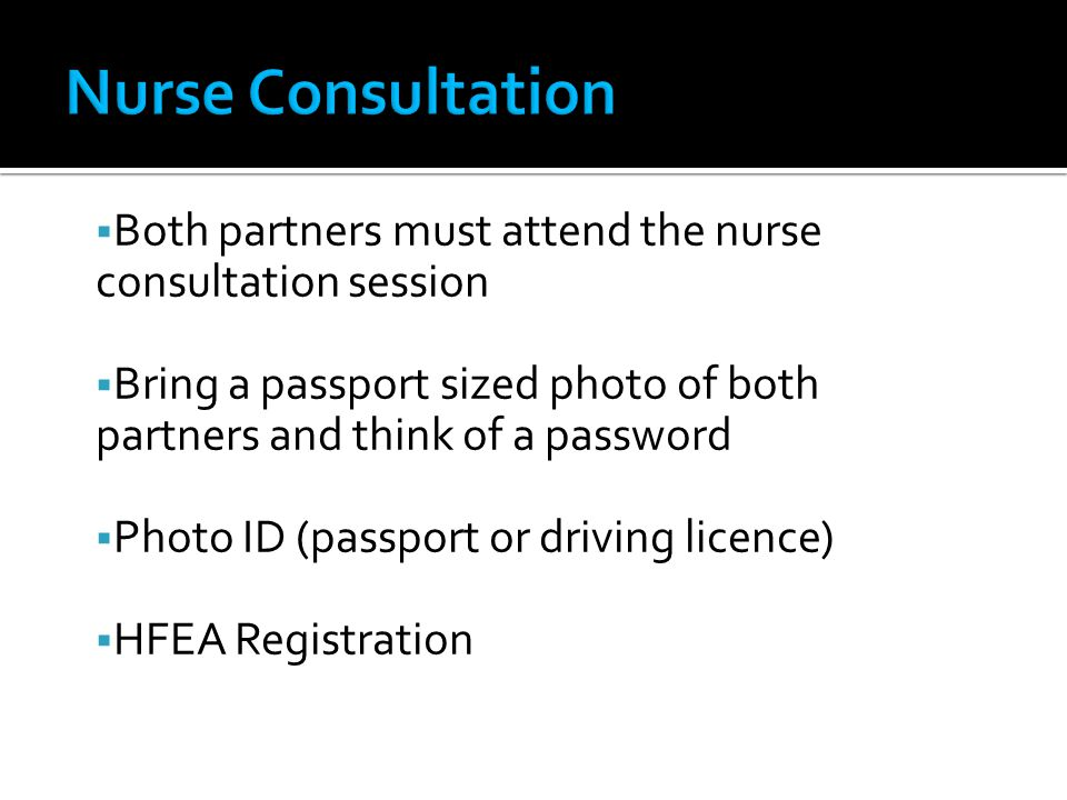 Both partners must attend the nurse consultation session Bring a passport sized photo of both partners and think of a password Photo ID (passport or driving licence) HFEA Registration