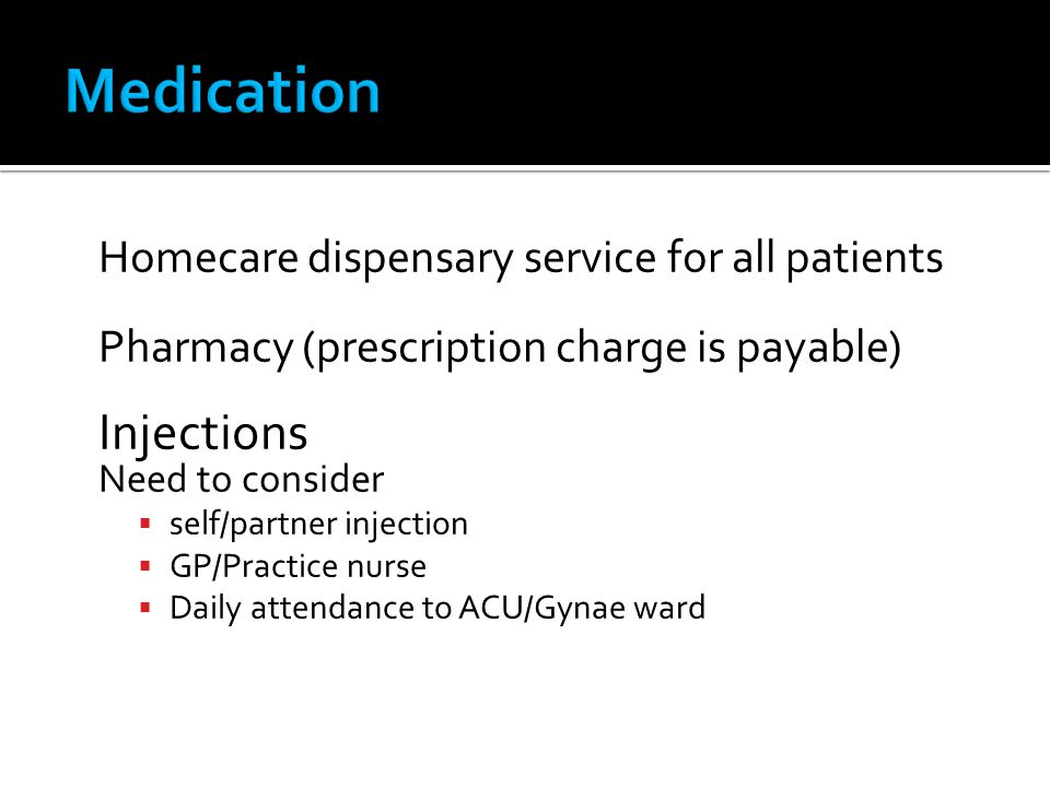Homecare dispensary service for all patients Pharmacy (prescription charge is payable) Injections Need to consider self/partner injection GP/Practice nurse Daily attendance to ACU/Gynae ward