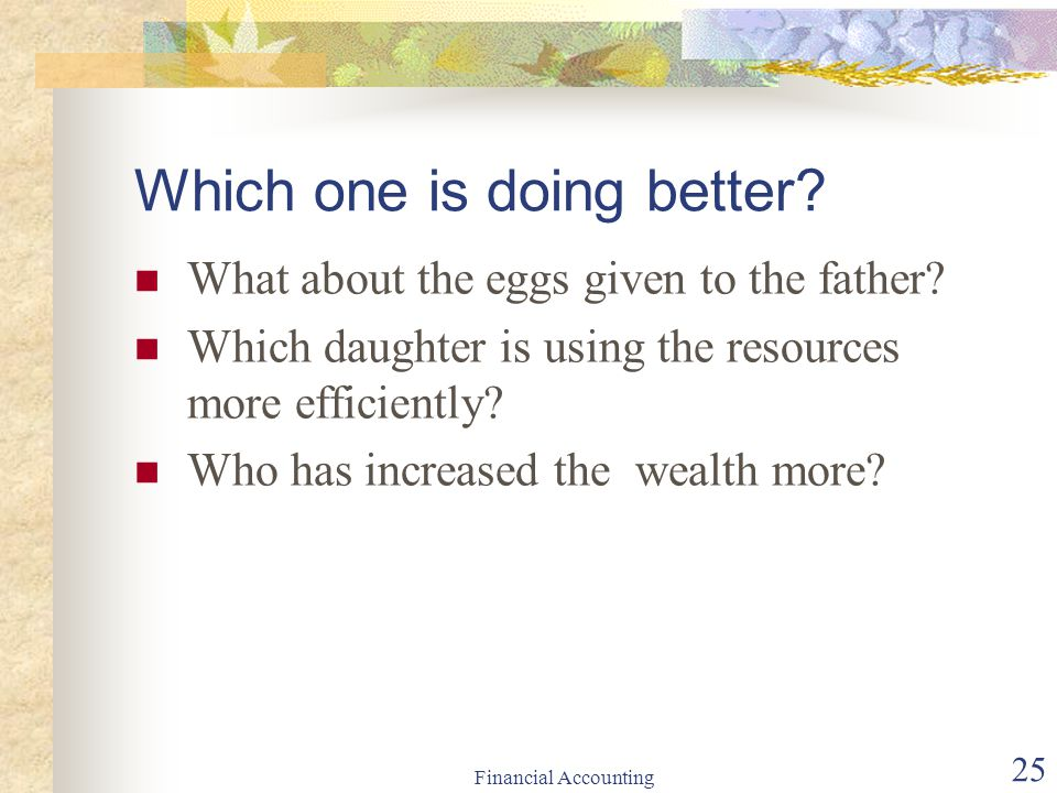 Financial Accounting 25 Which one is doing better? What about the eggs given to the father? Which daughter is using the resources more efficiently? Wh