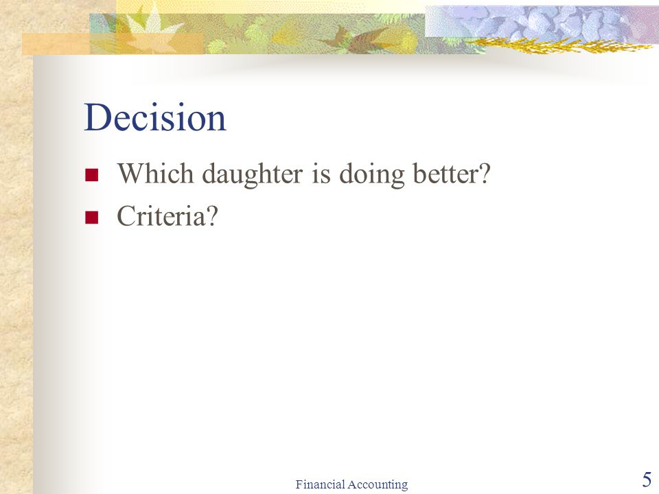 Financial Accounting 5 Decision Which daughter is doing better? Criteria?