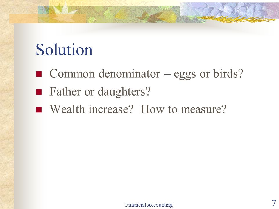 Financial Accounting 7 Solution Common denominator – eggs or birds? Father or daughters? Wealth increase? How to measure?