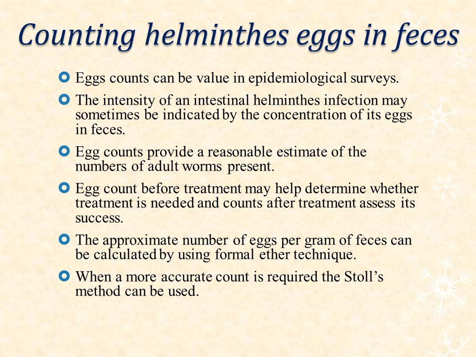 Counting helminthes eggs in feces Eggs counts can be value in epidemiological surveys. The intensity of an intestinal helminthes infection may sometim