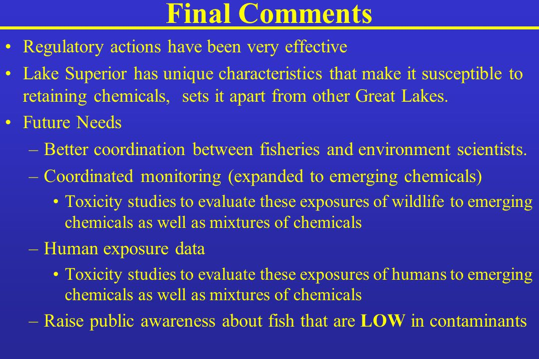 Final Comments Regulatory actions have been very effective Lake Superior has unique characteristics that make it susceptible to retaining chemicals, sets it apart from other Great Lakes.