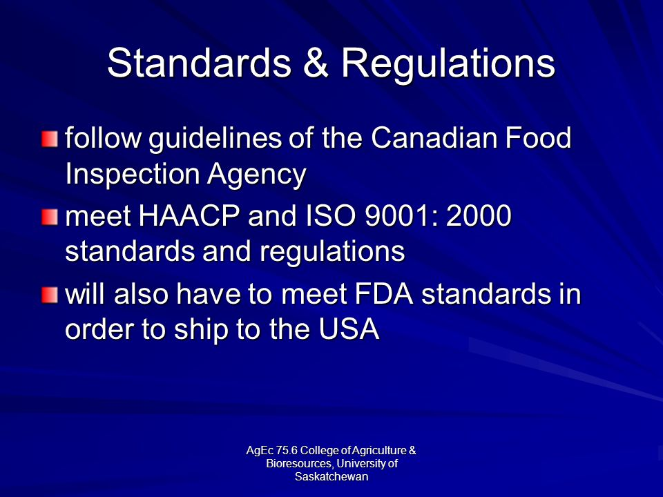 AgEc 75.6 College of Agriculture & Bioresources, University of Saskatchewan Standards & Regulations follow guidelines of the Canadian Food Inspection Agency meet HAACP and ISO 9001: 2000 standards and regulations will also have to meet FDA standards in order to ship to the USA