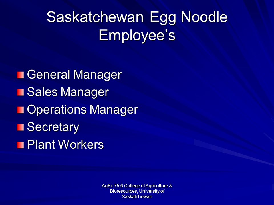 AgEc 75.6 College of Agriculture & Bioresources, University of Saskatchewan Saskatchewan Egg Noodle Employees General Manager Sales Manager Operations Manager Secretary Plant Workers