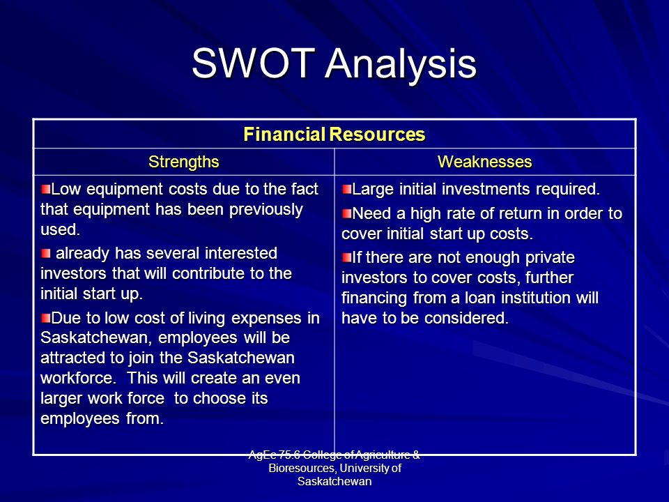 AgEc 75.6 College of Agriculture & Bioresources, University of Saskatchewan SWOT Analysis Financial Resources StrengthsWeaknesses Low equipment costs due to the fact that equipment has been previously used.
