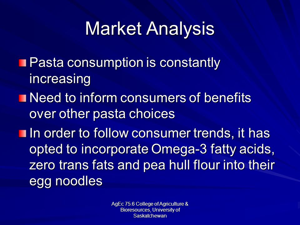 AgEc 75.6 College of Agriculture & Bioresources, University of Saskatchewan Market Analysis Pasta consumption is constantly increasing Need to inform consumers of benefits over other pasta choices In order to follow consumer trends, it has opted to incorporate Omega-3 fatty acids, zero trans fats and pea hull flour into their egg noodles