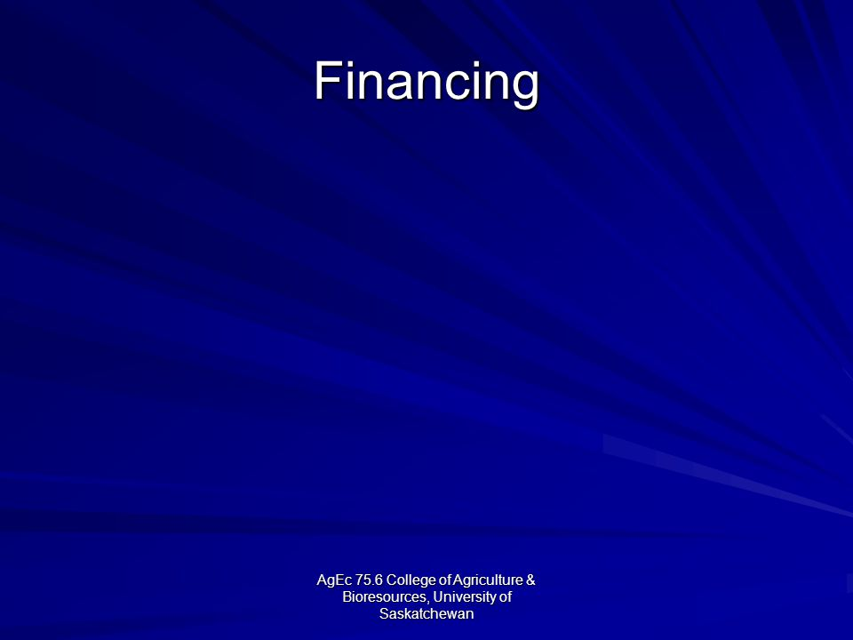 AgEc 75.6 College of Agriculture & Bioresources, University of Saskatchewan Financing