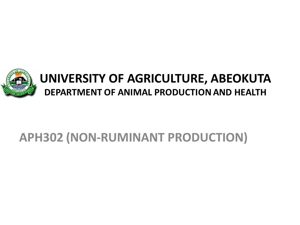 UNIVERSITY OF AGRICULTURE, ABEOKUTA DEPARTMENT OF ANIMAL PRODUCTION AND HEALTH APH302 (NON-RUMINANT PRODUCTION)