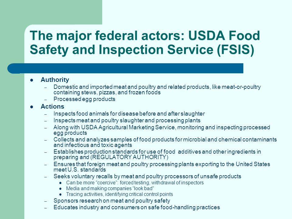 The major federal actors: Food and Drug Administration (FDA) Authority – Domestic and imported food sold in interstate commerce, including shell eggs but not meat and poultry – Bottled water – Wine beverages with less than 7 percent alcohol Actions – Inspects food production establishments and warehouses and collects and analyzes samples for physical, chemical, and microbial contamination – Reviews safety of food and color additives before marketing – Reviews animal drugs for safety – Monitors safety of animal feeds used in food-producing animals – Develops model state codes for regulating restaurants and grocery stores – Establishes good food manufacturing practices (like HACCP) – Works with foreign governments to insure safety of imported food products – Requests recalls of unsafe food products – Takes appropriate enforcement actions – Conducts research – Educates industry and consumers