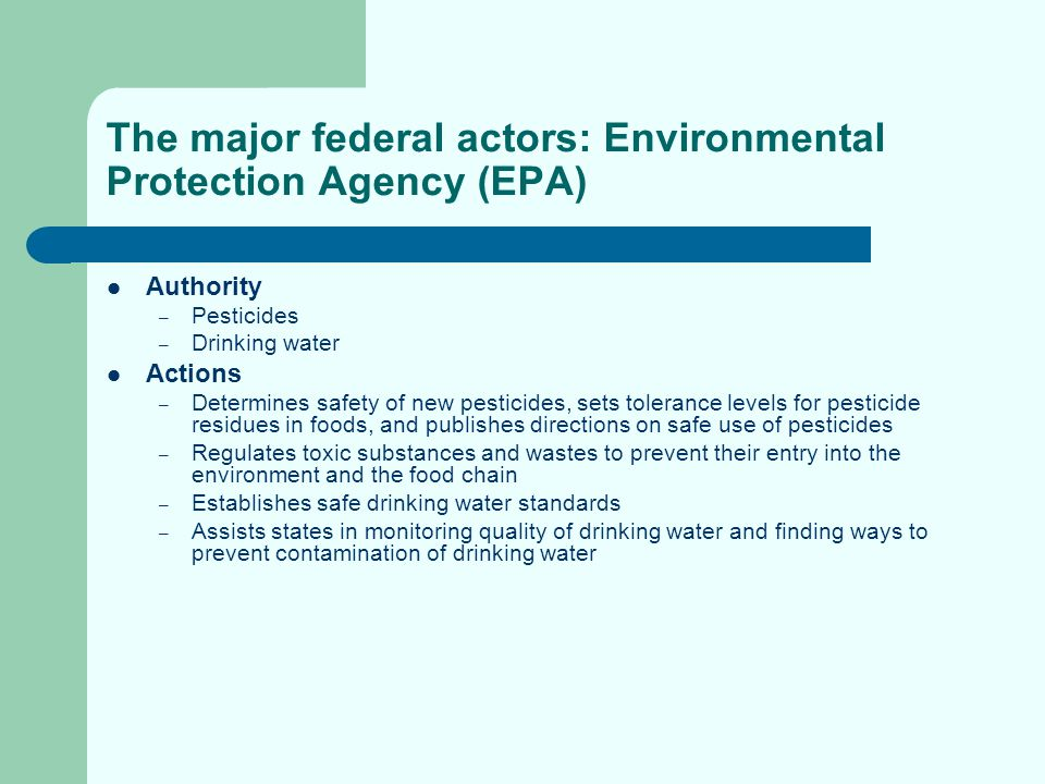 The major federal actors: Environmental Protection Agency (EPA) Authority – Pesticides – Drinking water Actions – Determines safety of new pesticides,
